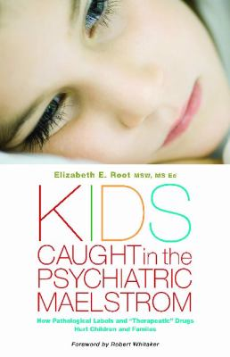 "Kids Caught in the Psychiatric Maelstrom: How Pathological Labels and ""Therapeutic"" Drugs Hurt Children and Families"