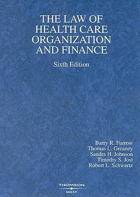 Furrow, Greaney, Johnson, Jost, and Schwartz' the Law of Health Care Organization and Finance, 6th Edition (American Casebook Series)