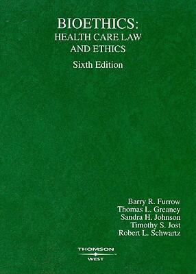 Furrow, Greeney, Johnson, Jost and Schwartz' Bioethics: Health Care Law and Ethics, 6th Edition (American Casebook Series)