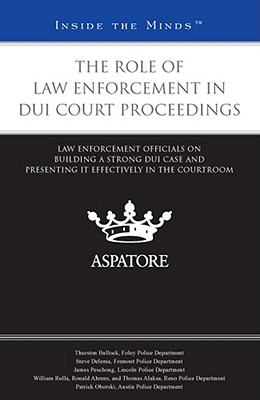 Role of Law Enforcement in DUI Court Proceedings : Law Enforcement Officials on Building a Strong DUI Case and Presenting it Effectively in the Courtroom (Inside the Minds)
