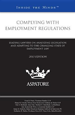 Complying with Employment Regulations, 2013 Ed : Leading Lawyers on Analyzing Legislation and Adapting to the Changing State of Employment Law (Inside the Minds)