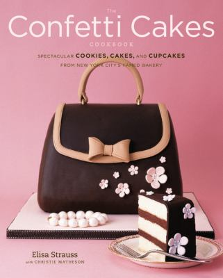Confetti Cakes Cookbook Spectacular Cookies, Cakes, and Cupcakes from New York City's Famed Bakery