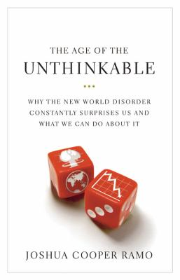 The Age of the Unthinkable: Why the New World Disorder Constantly Surprises Us and What to Do About It
