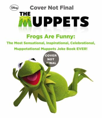 Frogs Are Funny : The Most Sensational, Inspirational, Celebrational, Muppetational Muppets Joke Book EVER!