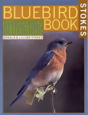 Stokes Bluebird Book The Complete Guide to Attracting Bluebirds