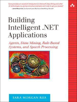 Building Intelligent .net Applications Agents, Data Mining, Rule-based Systems, And Speech Processing