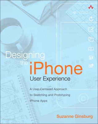 Designing the iPhone User Experience : A User-Centered Approach to Sketching and Prototyping iPhone Apps