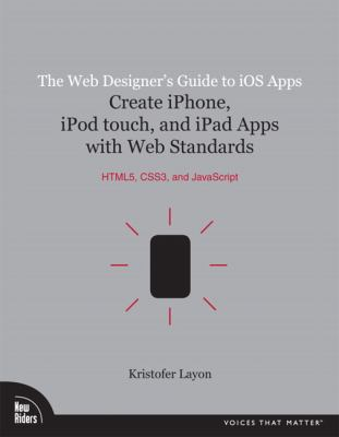 Web Designer's Guide to iOS Apps : Create iPhone, iPod Touch, and iPad Apps with Web Standards