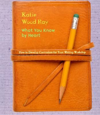 What You Know by Heart: How to Develop Curriculum for Your Writing Workshop
