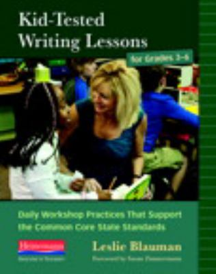 Kid-Tested Writing Lessons for Grades 3-6 : Daily Workshop Practices That Support the Common Core State Standards