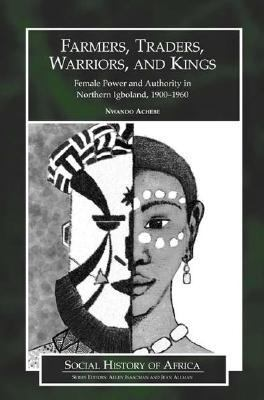 Farmers, Traders, Warriors, And Kings Female Power And Authority In Northern Igboland, 1900-1960