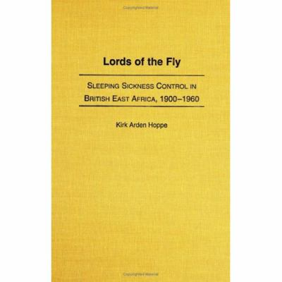 Lords of the Fly Sleeping Sickness Control in British East Africa, 1900-1960