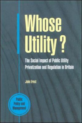 Whose Utility?: The Social Impact of Public Utility Privatization and Regulations in Britain (Public Policy and Management Series) - John Ernst - Paperback