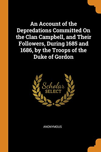 An Account of the Depredations Committed on the Clan Campbell, and Their Followers, During 1685 and 1686, by the Troops of the Duke of Gordon