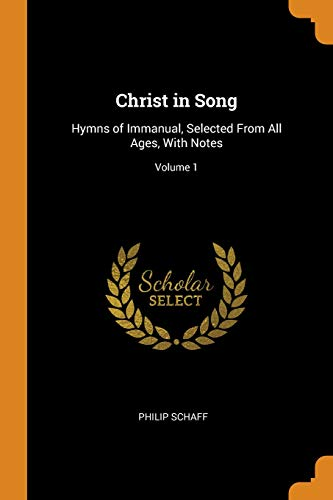 Christ in Song: Hymns of Immanual, Selected from All Ages, with Notes; Volume 1