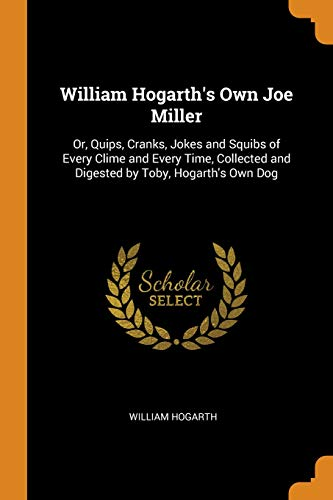 William Hogarth's Own Joe Miller: Or, Quips, Cranks, Jokes and Squibs of Every Clime and Every Time, Collected and Digested by Toby, Hogarth's Own Dog
