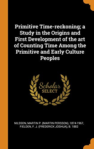 Primitive Time-Reckoning; A Study in the Origins and First Development of the Art of Counting Time Among the Primitive and Early Culture Peoples