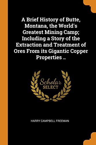 A Brief History of Butte, Montana, the World's Greatest Mining Camp; Including a Story of the Extraction and Treatment of Ores from Its Gigantic Copper Properties ..
