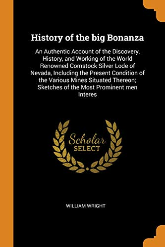 History of the Big Bonanza: An Authentic Account of the Discovery, History, and Working of the World Renowned Comstock Silver Lode of Nevada, ... Sketches of the Most Prominent Men Interes