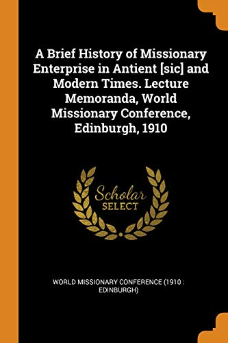 A Brief History of Missionary Enterprise in Antient [sic] and Modern Times. Lecture Memoranda, World Missionary Conference, Edinburgh, 1910