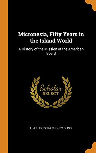Micronesia, Fifty Years in the Island World: A History of the Mission of the American Board