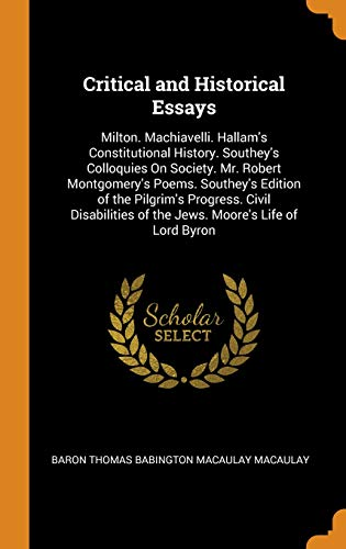 Critical and Historical Essays: Milton. Machiavelli. Hallam's Constitutional History. Southey's Colloquies on Society. Mr. Robert Montgomery's Poems. ... of the Jews. Moore's Life of Lord Byron