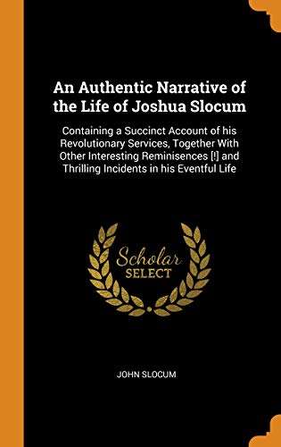 An Authentic Narrative of the Life of Joshua Slocum: Containing a Succinct Account of His Revolutionary Services, Together with Other Interesting ... and Thrilling Incidents in His Eventful Life