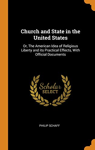 Church and State in the United States: Or, the American Idea of Religious Liberty and Its Practical Effects, with Official Documents
