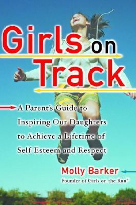 Girls on Track A Parent's Guide to Inspiring Our Daughters to Achieve a Lifetime of Self-Esteem and Respect