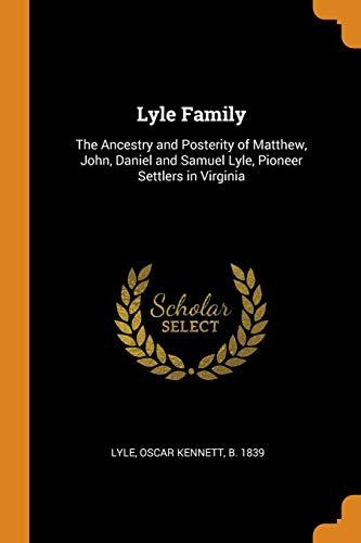 Lyle Family: The Ancestry and Posterity of Matthew, John, Daniel and Samuel Lyle, Pioneer Settlers in Virginia
