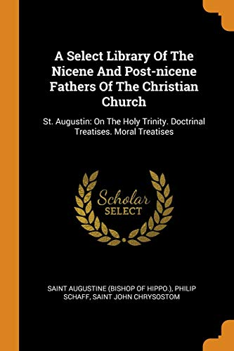 A Select Library of the Nicene and Post-Nicene Fathers of the Christian Church: St. Augustin: On the Holy Trinity. Doctrinal Treatises. Moral Treatises