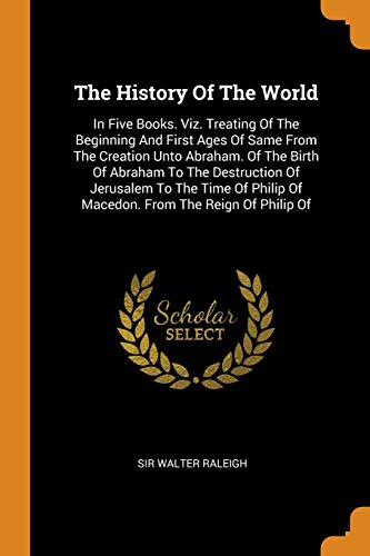 The History of the World: In Five Books. Viz. Treating of the Beginning and First Ages of Same from the Creation Unto Abraham. of the Birth of Abraham ... of Macedon. from the Reign of Philip of