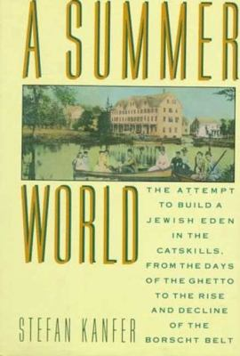 Summer World The Attempt to Build a Jewish Eden in the Catskills, from the Days of the Ghetto to the Rise and Decline of the Borscht Belt