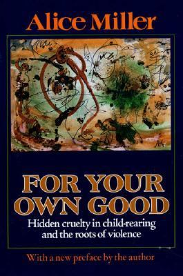 For Your Own Good Hidden Cruelty in Child-Rearing and the Roots of Violence