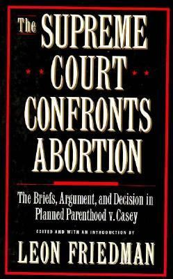 Supreme Court Confronts Abortion: The Briefs, Argument and Decision in Planned Parenthood V. Casey - Leon Friedman - Paperback - 1st ed