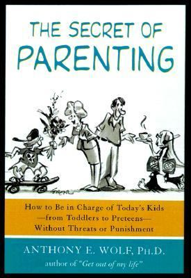 Secret of Parenting How to Be in Charge of Today's Kids - From Toddlers to Preteens - Without Threats or Punishment