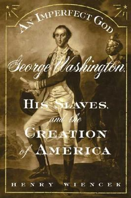 Imperfect God George Washington, His Slaves, And The Creation Of America