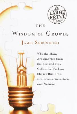 Wisdom of Crowds Why the Many Are Smarter Than the Few and How Collective Wisdom Shapes Politics,Business, Economies, Societies, and Nations