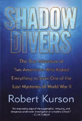 Shadow Divers The True Adventure of Two Americans Who Risked Everything to Solve One of the Last Mysteries of World War II