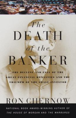 Death of the Banker The Decline and Fall of the Great Financial Dynasties and the Triumph of the Small Investor