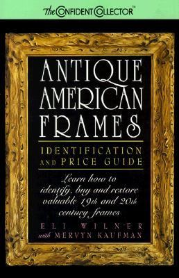 Antique American Frames Identification and Price Guide  Learn How to Identify, Buy and Restore Valuable 19th and 20th Century Frames