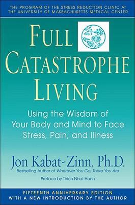Full Catastrophe Living Using the Wisdom of Your Body and Mind to Face Stress, Pain, and Illness