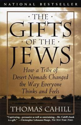 Gifts of the Jews How a Tribe of Desert Nomads Changed the Way Everyone Thinks and Feels