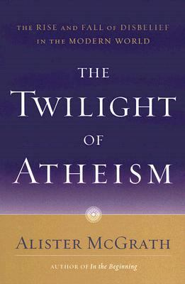 Twilight of Atheism The Rise And Fall of Disbelief in the Modern World
