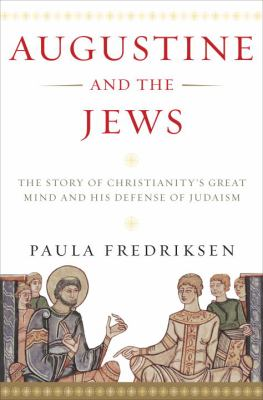 Augustine And the Jews The Story of Christianity's Great Theologian And His Defense of Judaism