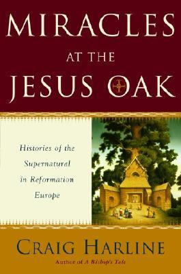 Miracles at the Jesus Oak Histories of the Supernatural in Reformation Europe