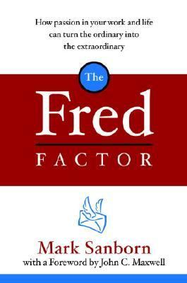 Fred Factor How Passion in Your Work and Life Can Turn the Ordinary into the Extraordinary