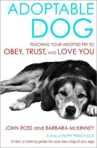 Adoptable Dog: Teaching Your Adopted Pet to Obey, Trust, and Love You