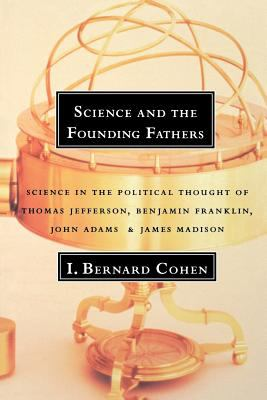 Science and the Founding Fathers Science in the Political Thought of Jefferson, Franklin, Adams, and Madison