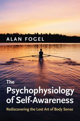 The Psychophysiology of Self-Awareness: Rediscovering the Lost Art of Body Sense (Norton Series on Interpersonal Neurobiology)